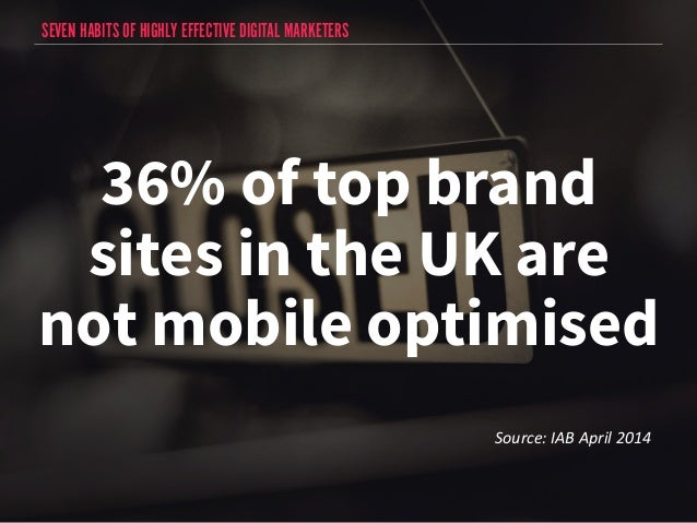 SEVEN HABITS OF HIGHLY EFFECTIVE DIGITAL MARKETERS  36% of top brand  sites in the UK are  not mobile optimised  Source:  ...