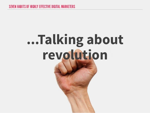 SEVEN HABITS OF HIGHLY EFFECTIVE DIGITAL MARKETERS  ...Talking about  revolution