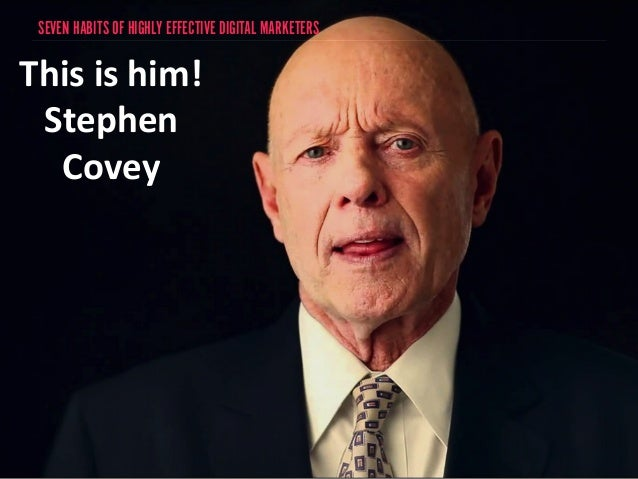 SEVEN HABITS OF HIGHLY EFFECTIVE DIGITAL MARKETERS  This  is  him!  Stephen  Covey