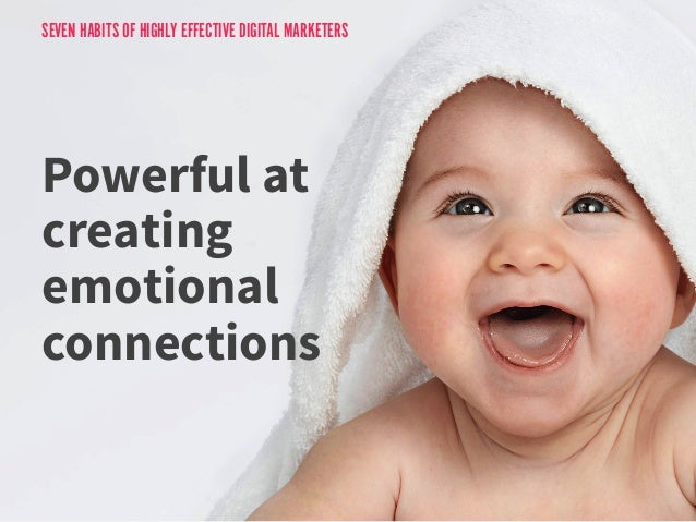 SEVEN HABITS OF HIGHLY EFFECTIVE DIGITAL MARKETERS  Powerful at  creating  emotional  connections