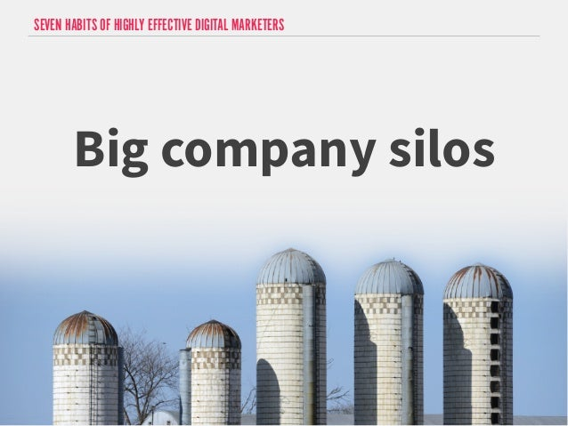 SEVEN HABITS OF HIGHLY EFFECTIVE DIGITAL MARKETERS  Big company silos