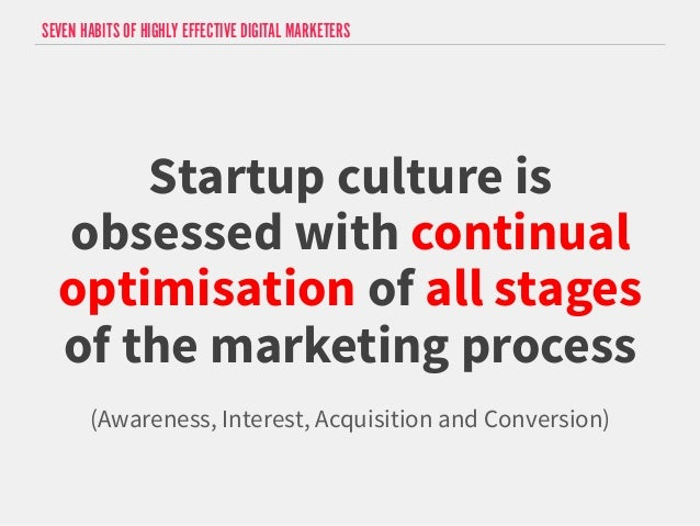 SEVEN HABITS OF HIGHLY EFFECTIVE DIGITAL MARKETERS  Startup culture is  obsessed with continual  optimisation of all stage...