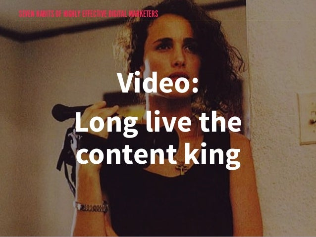 SEVEN HABITS OF HIGHLY EFFECTIVE DIGITAL MARKETERS  Video:  Long live the  content king