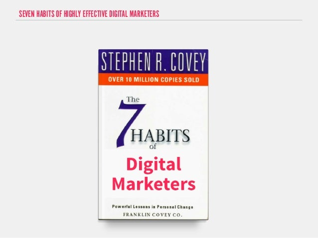 SEVEN HABITS OF HIGHLY EFFECTIVE DIGITAL MARKETERS