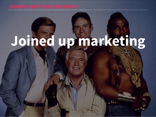 SEVEN HABITS OF HIGHLY EFFECTIVE DIGITAL MARKETERS  Joined up marketing