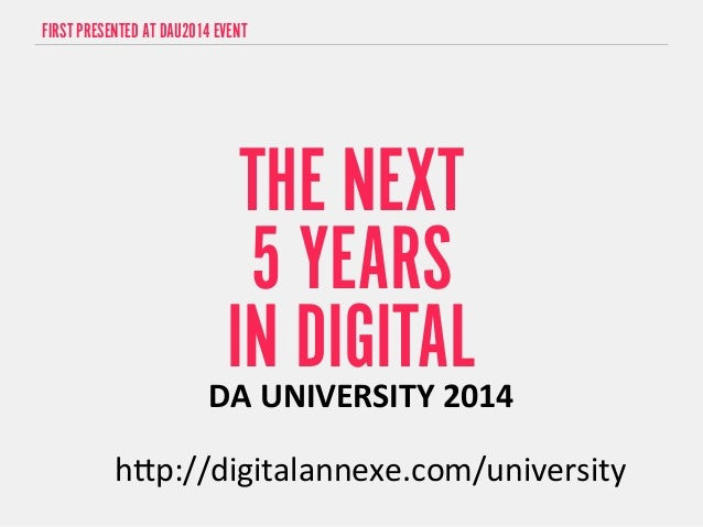 "FIRST PRESENTED AT DAU2014 EVENT  THE NEXT  5 YEARS  IN DIGITAL  DA  UNIVERSITY  2014  h""p://digitalannexe.com/university"