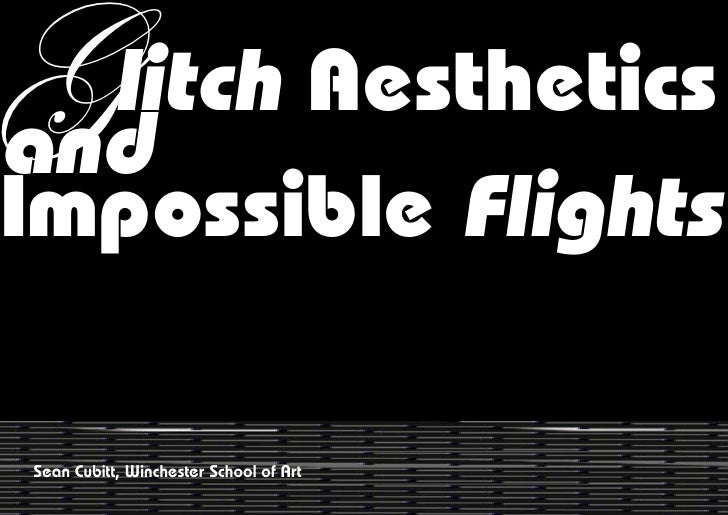 G litch AestheticsandImpossible FlightsSean Cubitt, Winchester School of Art