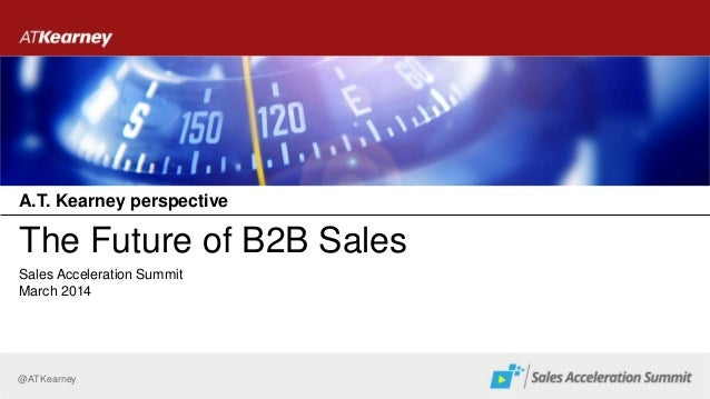 @ATKearney The Future of B2B Sales March 2014 Sales Acceleration Summit A.T. Kearney perspective