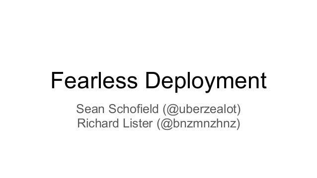 Fearless Deployment Sean Schofield (@uberzealot) Richard Lister (@bnzmnzhnz)