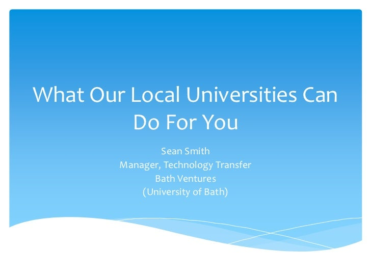 What Our Local Universities Can         Do For You                Sean Smith        Manager, Technology Transfer          ...