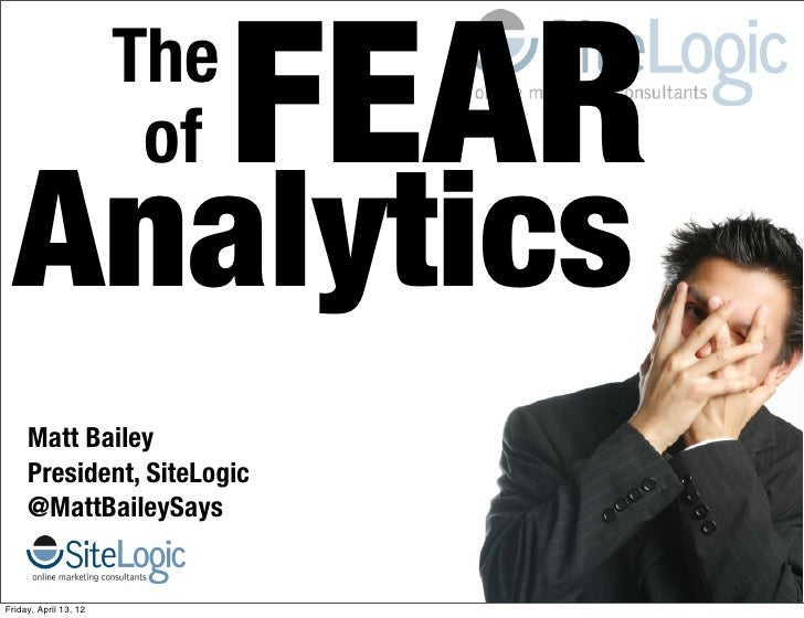 The                        of   FEAR  Analytics     Matt Bailey     President, SiteLogic     @MattBaileySaysFriday, April ...