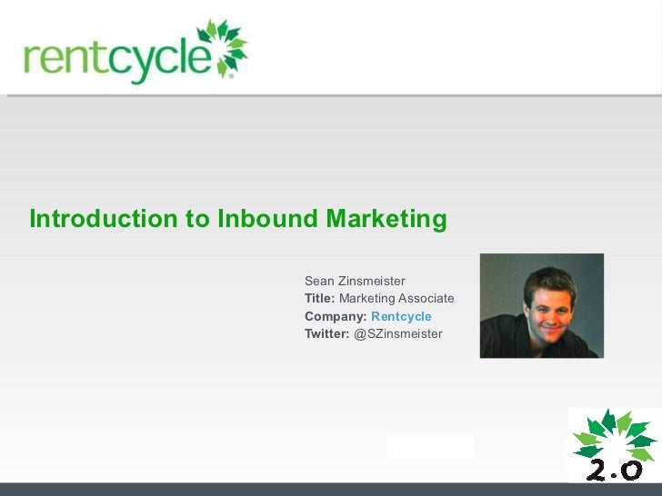Introduction to Inbound Marketing Sean Zinsmeister Title:  Marketing Associate Company:  Rentcycle Twitter:  @SZinsmeister