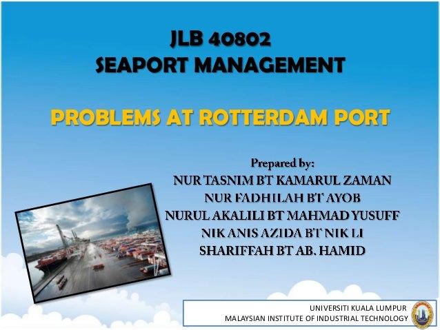 JLB 40802   SEAPORT MANAGEMENTPROBLEMS AT ROTTERDAM PORT                                  UNIVERSITI KUALA LUMPUR         ...