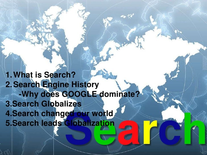 What is Search?<br />Search Engine History<br />      -Why does GOOGLE dominate?<br />3.Search Globalizes<br />4.Search ch...