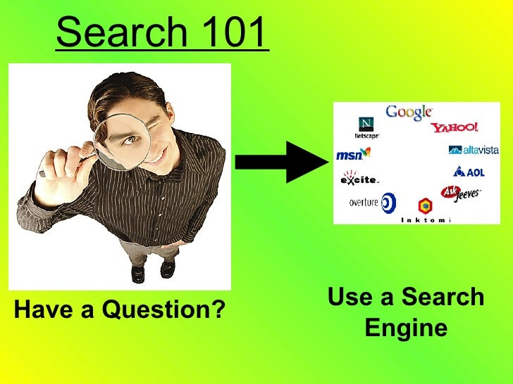 Search 101 Have a Question? Use a Search Engine