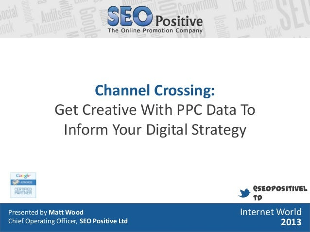 Channel Crossing: Get Creative With PPC Data To Inform Your Digital Strategy  @seopositivel td Presented by MattMatt Wood ...