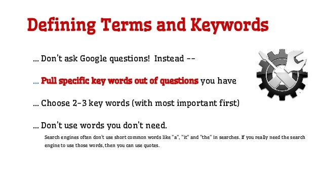 Defining Terms and Keywords … Don't ask Google questions! Instead -- … Pull specific key words out of questions you have …...