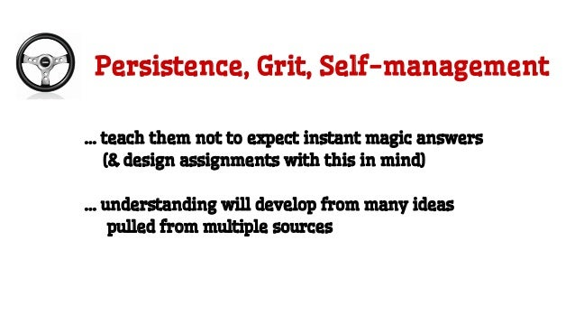 Persistence, Grit, Self-management … teach them not to expect instant magic answers (& design assignments with this in min...