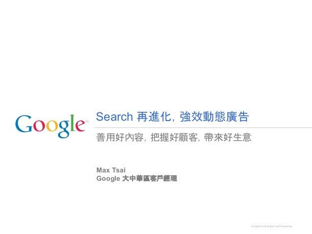 善用好內容,把握好顧客,帶來好生意 Max Tsai Google 大中華區客戶經理 Search 再進化,強效動態廣告 Google Confidential and Proprietary