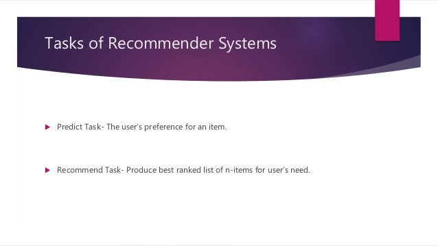 Tasks of Recommender Systems  Predict Task- The user's preference for an item.  Recommend Task- Produce best ranked list...