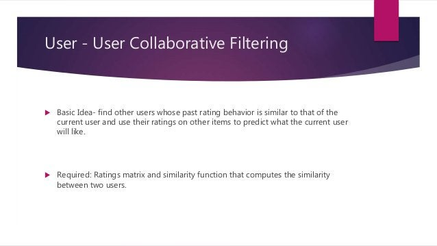 User - User Collaborative Filtering  Basic Idea- find other users whose past rating behavior is similar to that of the cu...