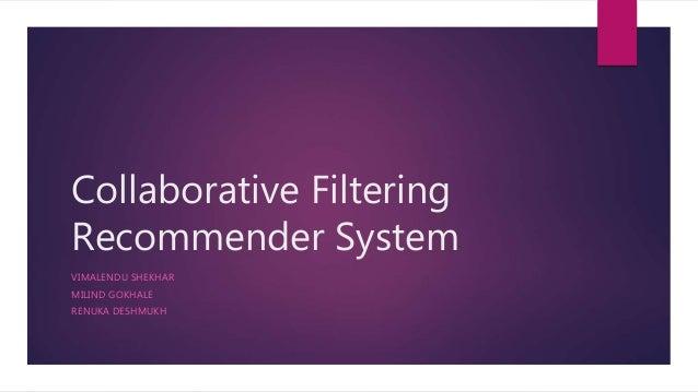Collaborative Filtering Recommender System VIMALENDU SHEKHAR MILIND GOKHALE RENUKA DESHMUKH