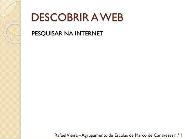 DESCOBRIR AWEB PESQUISAR NA INTERNET RafaelVieira – Agrupamento de Escolas de Marco de Canaveses n.º 1