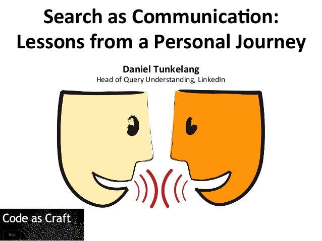 Search	  as	  Communica/on:	  Lessons	  from	  a	  Personal	  Journey	  Daniel	  Tunkelang	  Head	  of	  Query	  Understan...