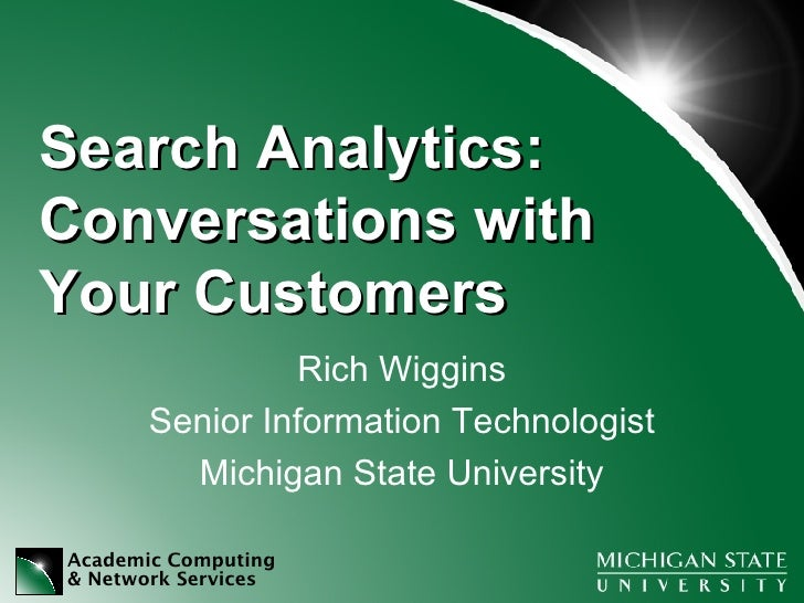 Search Analytics:  Conversations with Your Customers Rich Wiggins Senior Information Technologist Michigan State University