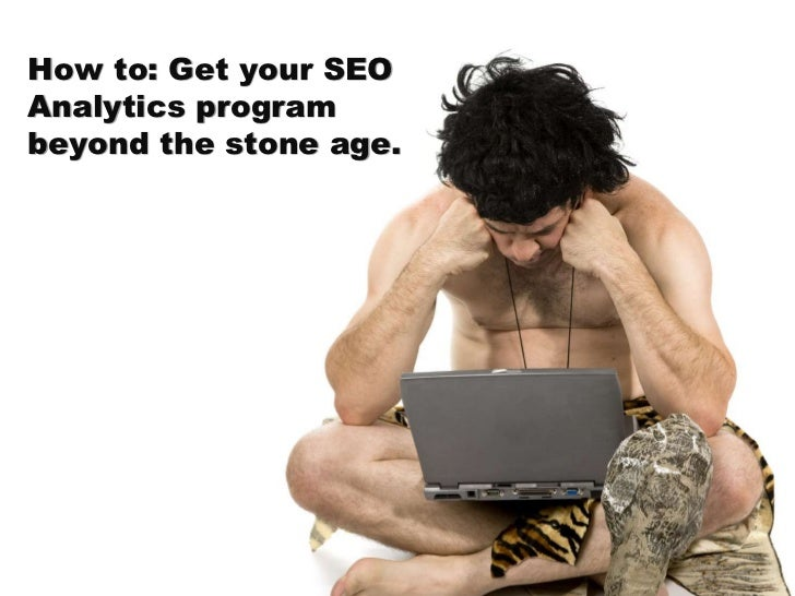 How to: Get your SEO Analytics program beyond the stone age.<br />