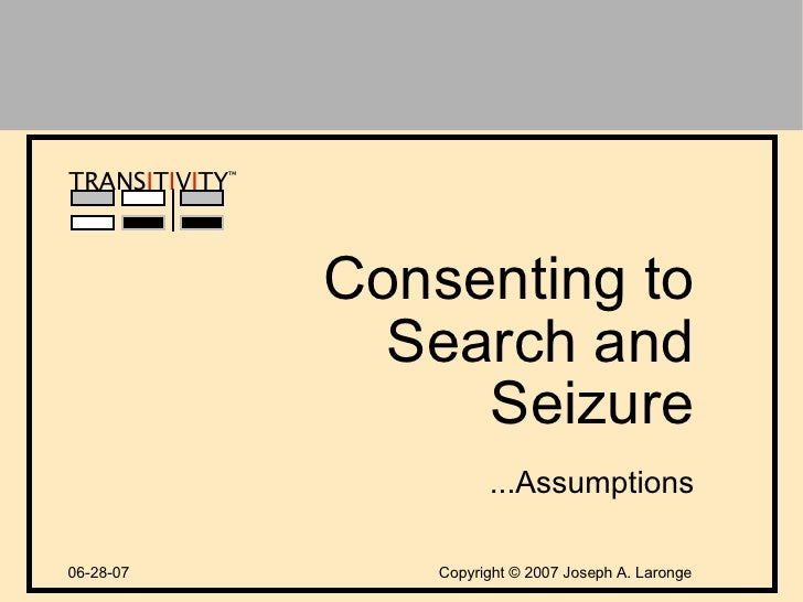 Copyright  ©  2007 Joseph A. Laronge TRANS I T I V I TY ™ Consenting to Search and Seizure 06-28-07 ...Assumptions