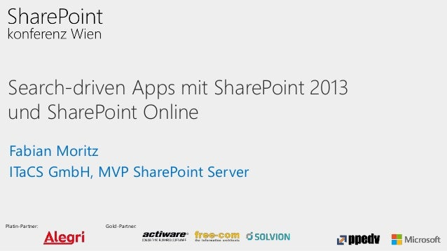 Platin-Partner: Gold-Partner: Search-driven Apps mit SharePoint 2013 und SharePoint Online Fabian Moritz ITaCS GmbH, MVP S...
