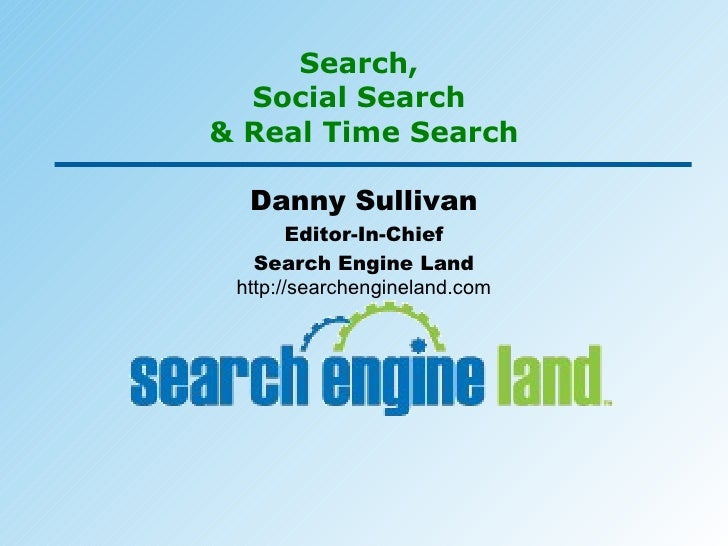 Search,  Social Search  & Real Time Search Danny Sullivan Editor-In-Chief Search Engine Land http://searchengineland.com
