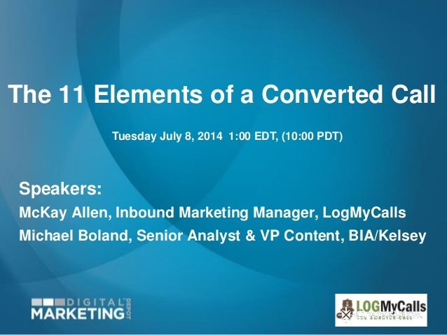 The 11 Elements of a Converted Call Speakers: McKay Allen, Inbound Marketing Manager, LogMyCalls Michael Boland, Senior An...