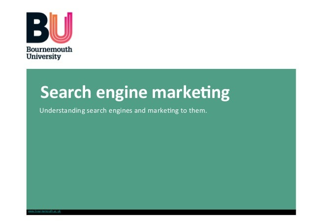 Search engine marke-ng        Understanding search engines and marke0ng to them. www.bournemouth.ac.uk