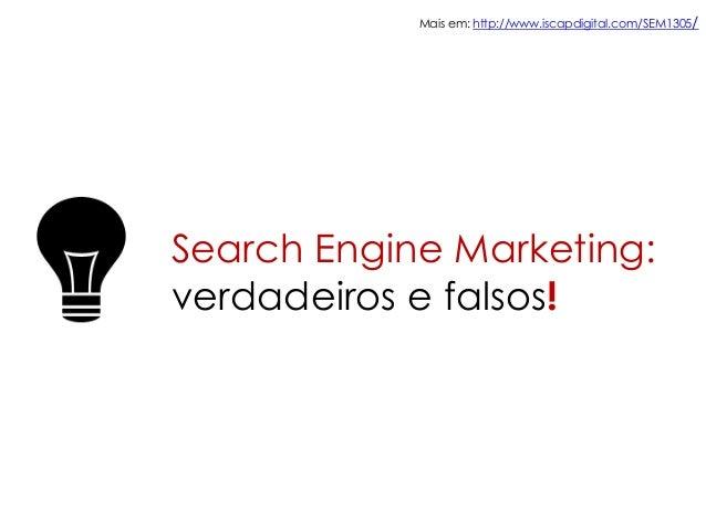 Search Engine Marketing:verdadeiros e falsos!Mais em: http://www.iscapdigital.com/SEM1305/