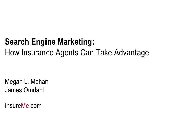 Search Engine Marketing:   How Insurance Agents Can Take Advantage Megan L. Mahan James Omdahl Insure Me .com
