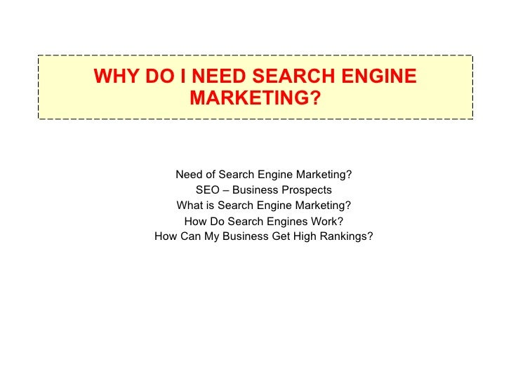 WHY DO I NEED SEARCH ENGINE MARKETING? Need of Search Engine Marketing? SEO – Business Prospects What is Search Engine Mar...