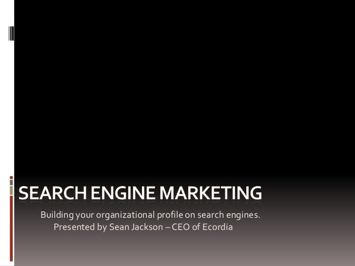 Building your organizational profile on search engines.    Presented by Sean Jackson – CEO of Ecordia