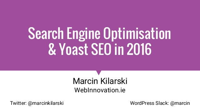 Search Engine Optimisation & Yoast SEO in 2016 Marcin Kilarski WebInnovation.ie Twitter: @marcinkilarski WordPress Slack: ...
