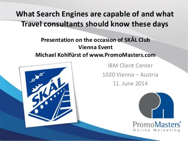 What Search Engines are capable of and what Travel consultants should know these days IBM Client Center 1020 Vienna – Aust...