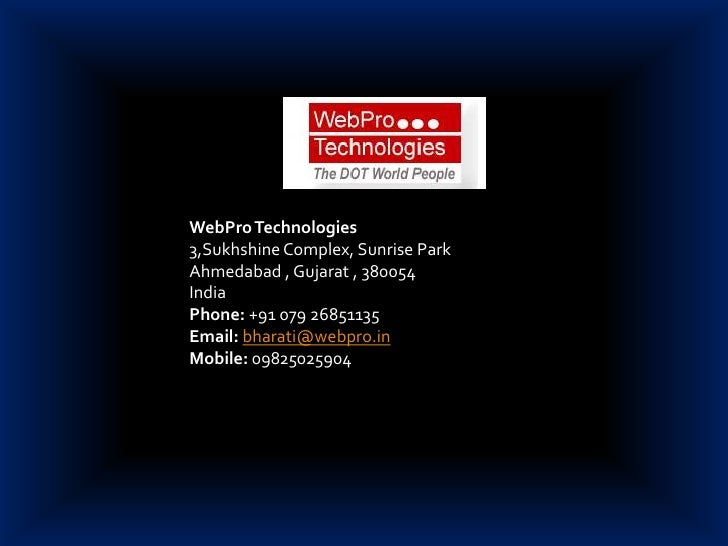 WebPro Technologies<br />3,Sukhshine Complex, Sunrise Park<br />Ahmedabad , Gujarat , 380054<br />India <br />Phone: +91 0...