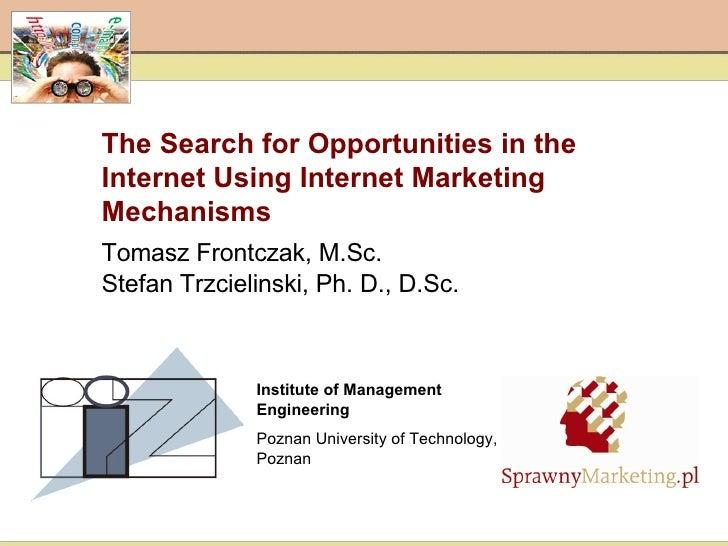 The Search for Opportunities in the Internet Using Internet Marketing Mechanisms   Tomasz Frontczak, M.Sc. Stefan Trzcieli...