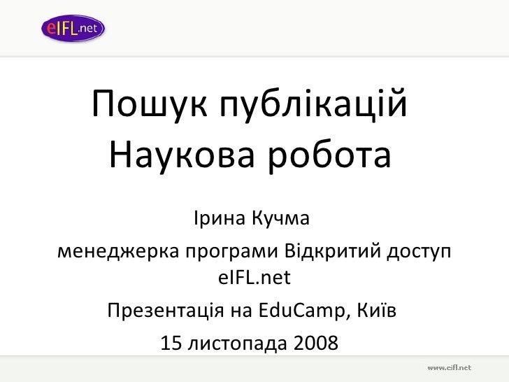 Пошук публікацій  Наукова робота   Ірина Кучма   менеджерка програми Відкритий доступ  eIFL.net Презентація на  EduCamp , ...