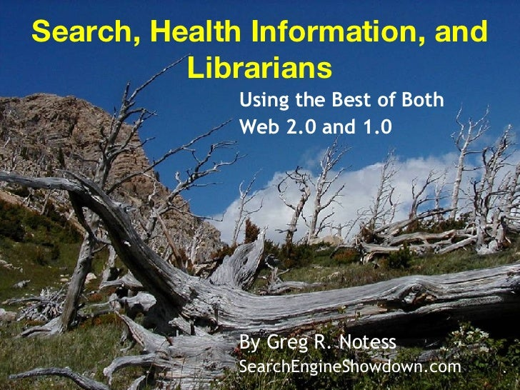 Search, Health Information, and Librarians Using the Best of Both  Web 2.0 and 1.0  By Greg R. Notess SearchEngineShowdown...