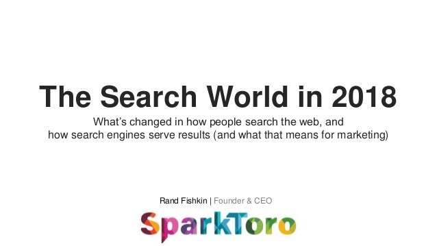 Rand Fishkin | Founder & CEO The Search World in 2018 What's changed in how people search the web, and how search engines ...