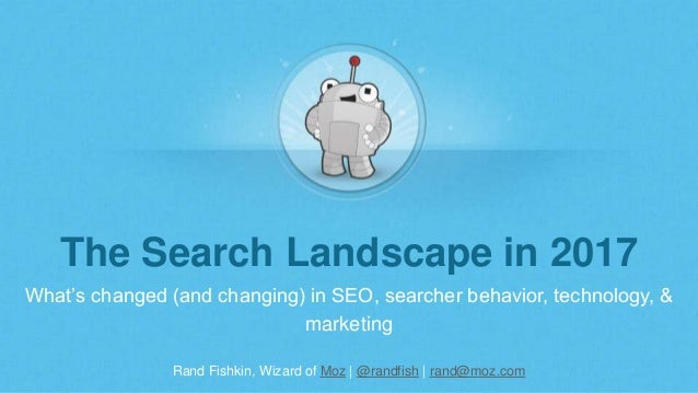 Rand Fishkin, Wizard of Moz | @randfish | rand@moz.com The Search Landscape in 2017 What's changed (and changing) in SEO, ...