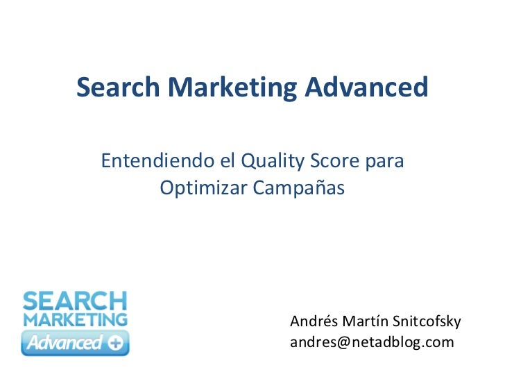 Search Marketing Advanced Entendiendo el Quality Score para Optimizar Campañas Andrés Martín Snitcofsky [email_address]