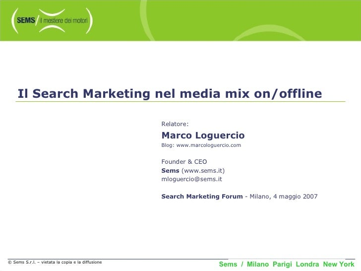 © Sems S.r.l. – vietata la copia e la diffusione Il Search Marketing nel media mix on/offline Relatore: Marco Loguercio Bl...