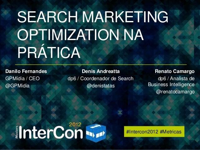 #Intercon2012 #Metricas    SEARCH MARKETING    OPTIMIZATION NA    PRÁTICADanilo Fernandes         Denis Andreatta         ...